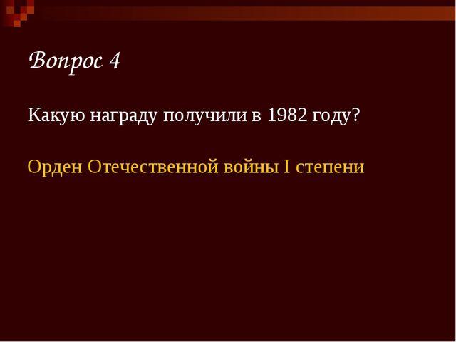Вопрос 4 Какую награду получили в 1982 году? Орден Отечественной войны I степ...