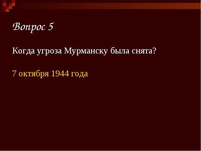 Вопрос 5 Когда угроза Мурманску была снята? 7 октября 1944 года