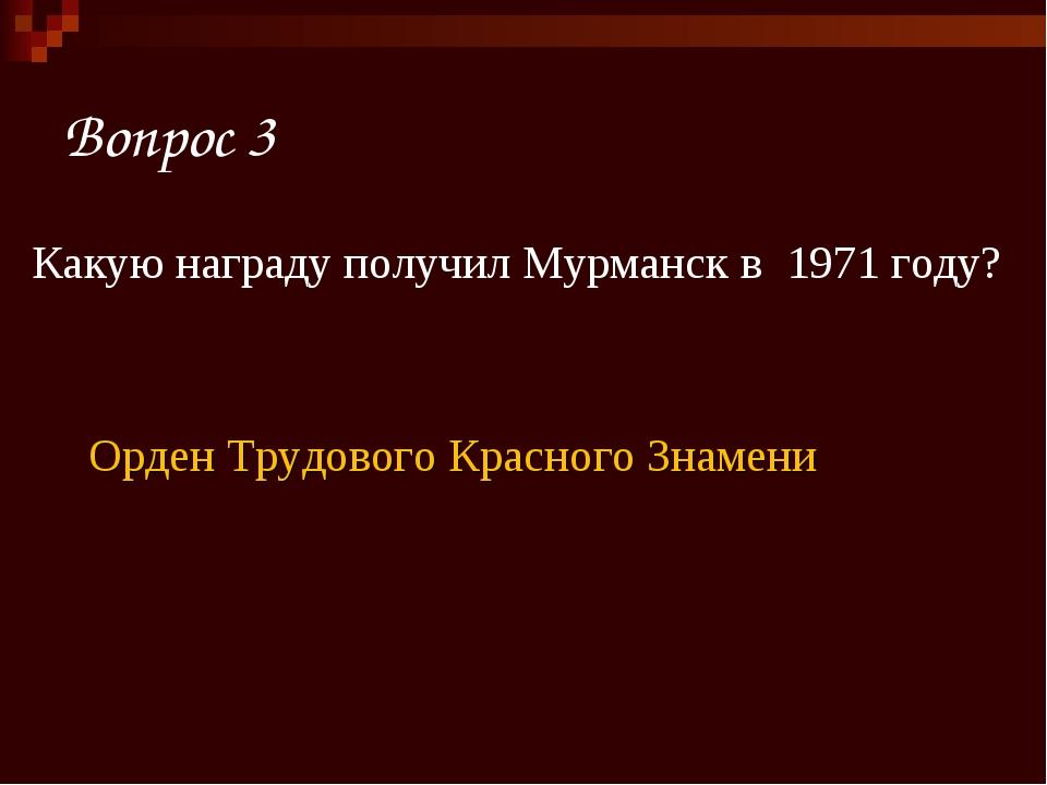 Вопрос 3 Какую награду получил Мурманск в 1971 году? Орден Трудового Красного...