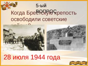 Когда Брестскую крепость освободили советские войска? 28 июля 1944 года 5-ый