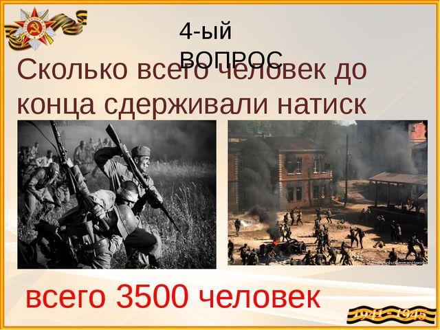 Сколько всего человек до конца сдерживали натиск врага? всего 3500 человек 4-...