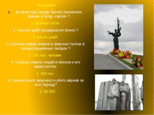 Викторина : В каком году городу Минску присвоили звание «Город –герой» ? 1.