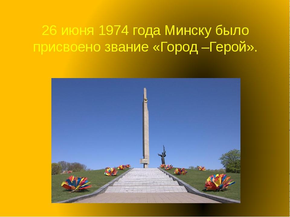 26 июня 1974 года Минску было присвоено звание «Город –Герой».