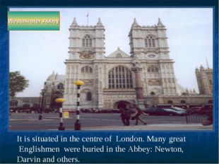 Westminster Abbey It is situated in the centre of London. Many great Englishm
