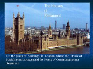 The Houses of Parliament It is the group of buildings in London where the Hou