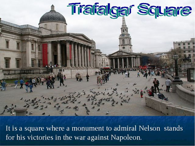 It is a square where a monument to admiral Nelson stands for his victories in...
