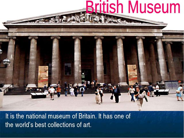 It is the national museum of Britain. It has one of the world's best collecti...