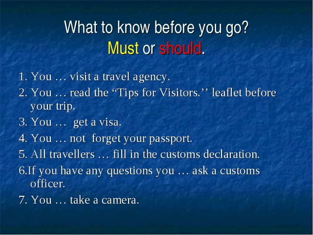 What to know before you go? Must or should. 1. You … visit a travel agency. 2...