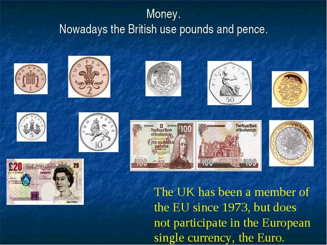 Money. Nowadays the British use pounds and pence. The UK has been a member of...