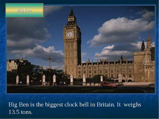 Big Ben Big Ben is the biggest clock bell in Britain. It weighs 13.5 tons.