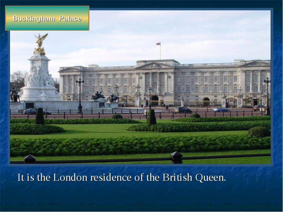 Buckingham Palace It is the London residence of the British Queen.