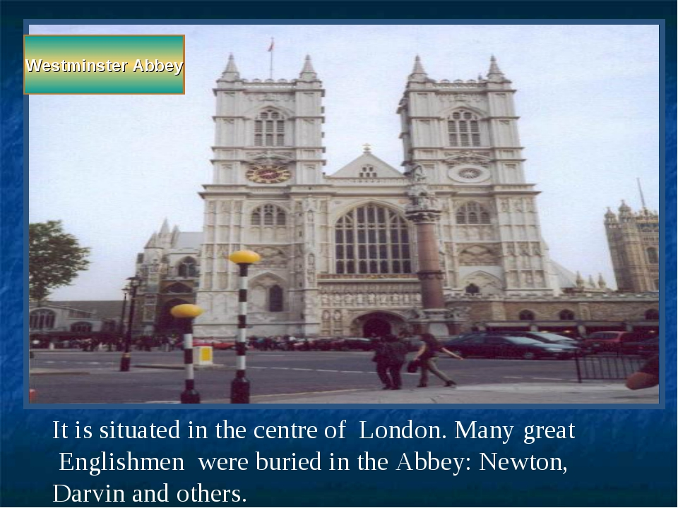 Westminster Abbey It is situated in the centre of London. Many great Englishm...