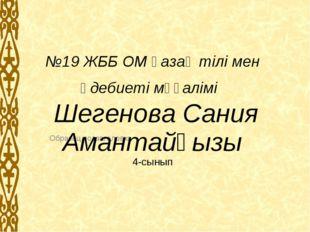 №19 ЖББ ОМ қазақ тілі мен әдебиеті мұғалімі Шегенова Сания Амантайқызы 4-сыны