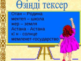 Отан – Родина мектеп – школа жер – земля Астана - Астана күн - солнце мемлек