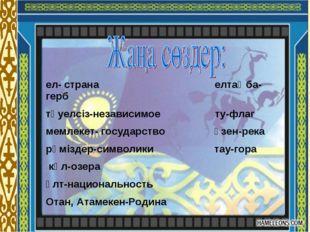 ел- страна елтаңба-герб тәуелсіз-независимое ту-флаг мемлекет- государство өз
