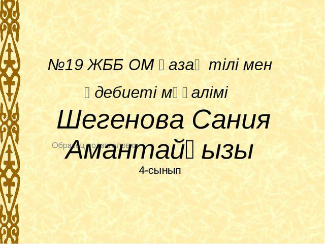 №19 ЖББ ОМ қазақ тілі мен әдебиеті мұғалімі Шегенова Сания Амантайқызы 4-сыны...