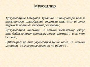 Максатлар 1)Укучыларны Габдулла Тукайның шигырьләре белән таныштыру, шагыйрьн