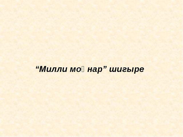 """""""Милли моңнар"""" шигыре"""