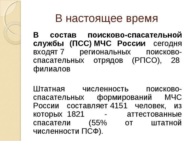 В настоящее время В состав поисково-спасательной службы (ПСС)МЧС России сег...