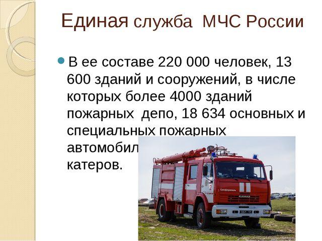 Единая служба МЧС России В ее составе 220 000 человек, 13 600 зданий и сооруж...