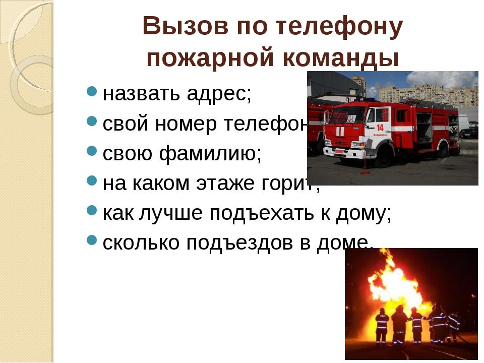 Вызов по телефону пожарной команды назвать адрес; свой номер телефона; свою ф...