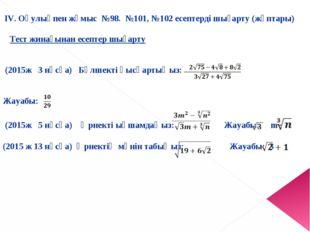 ІV.Оқулықпен жұмыс №98. №101, №102 есептерді шығарту (жұптары) Тест жинағын