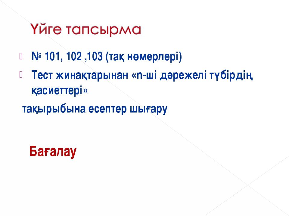 № 101, 102 ,103 (тақ нөмерлері) Тест жинақтарынан «n-ші дәрежелітүбірдің қас...