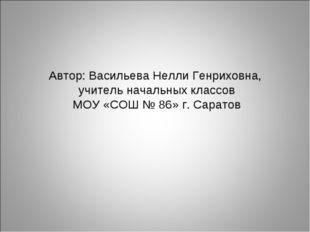 Автор: Васильева Нелли Генриховна, учитель начальных классов МОУ «СОШ № 86» г
