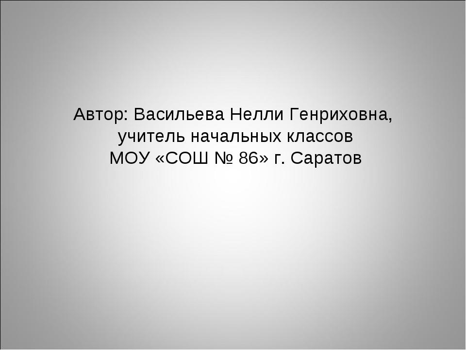 Автор: Васильева Нелли Генриховна, учитель начальных классов МОУ «СОШ № 86» г...