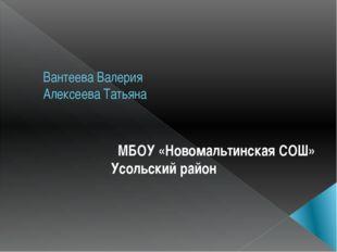 Вантеева Валерия Алексеева Татьяна МБОУ «Новомальтинская СОШ» Усольский район