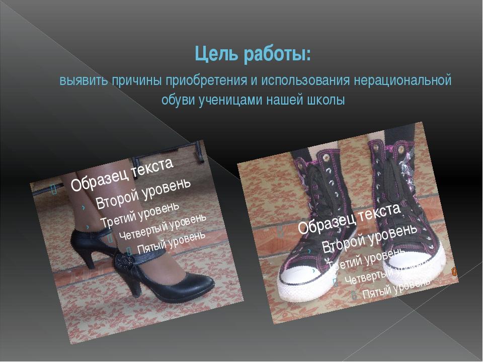 Цель работы: выявить причины приобретения и использования нерациональной обув...
