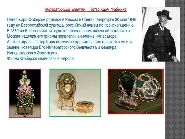 императорский ювелир Петер Карл Фаберже Петер Карл Фаберже родился в России...