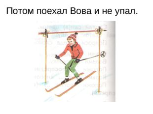 Потом поехал Вова и не упал.