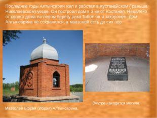 Мавзолей Ыбрая (Ибрая) Алтынсарина. Внутри находится могила. Последние годы А