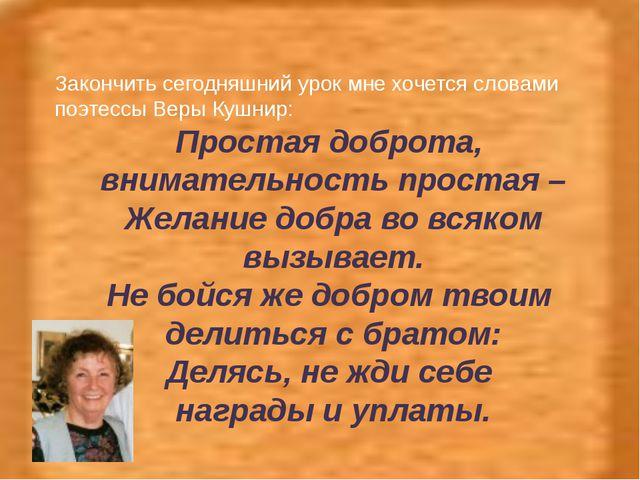 Закончить сегодняшний урок мне хочется словами поэтессы Веры Кушнир: Простая...