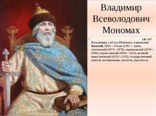 Владимир Всеволодович Мономах Влади́мир Все́володович Монома́х (др.-рус. Воло