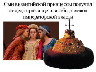 Сын византийской принцессы получил от деда прозвище и, якобы, символ императо