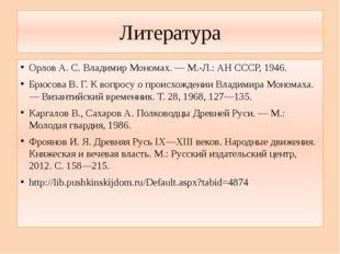 Литература Орлов А. С. Владимир Мономах. — М.-Л.: АН СССР, 1946. Брюсова В. Г