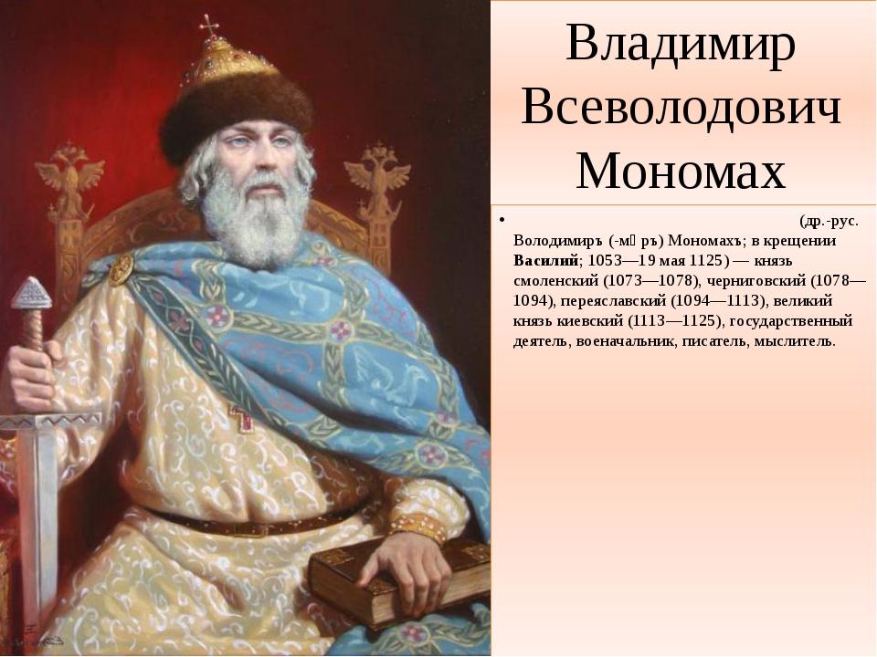 Владимир Всеволодович Мономах Влади́мир Все́володович Монома́х (др.-рус. Воло...