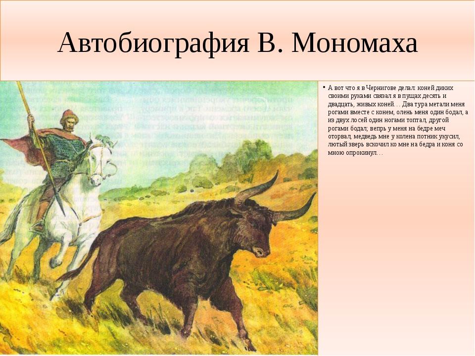 Автобиография В. Мономаха А вот что я в Чернигове делал: коней диких своими р...