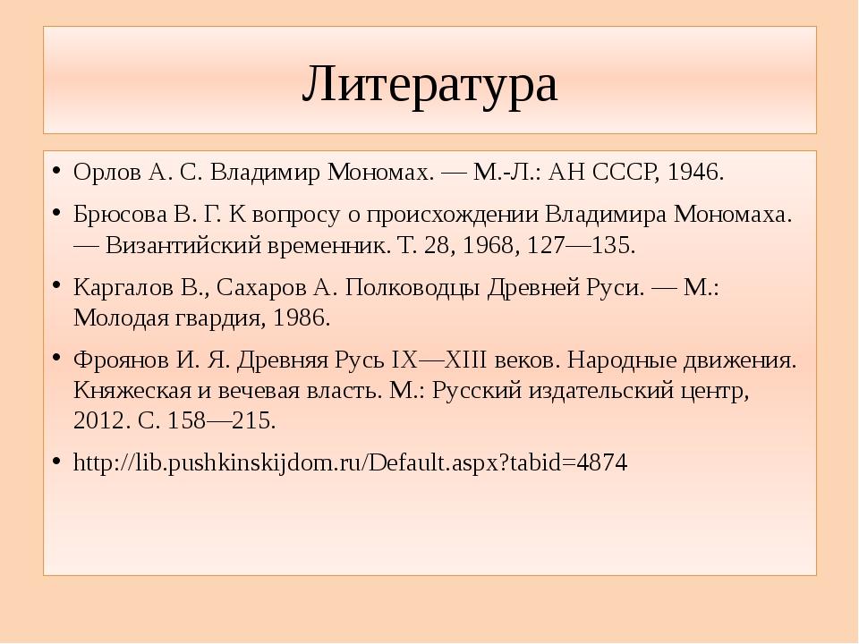 Литература Орлов А. С. Владимир Мономах. — М.-Л.: АН СССР, 1946. Брюсова В. Г...