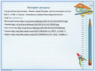 Интернет-ресурсы: Автор шаблона презентации : Фокина Лидия Петровна, учитель