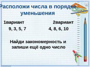 Расположи числа в порядке уменьшения 1вариант 2вариант 9, 3, 5, 7 4, 8, 6, 10