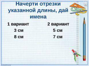 Начерти отрезки указанной длины, дай имена 1 вариант 2 вариант 3 см 5 см 8 см