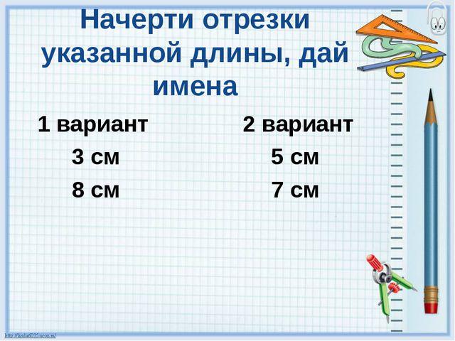 Начерти отрезки указанной длины, дай имена 1 вариант 2 вариант 3 см 5 см 8 см...