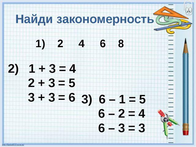 Найди закономерность 1) 2 4 6 8 2) 1 + 3 = 4 2 + 3 = 5 3 + 3 = 6 3) 6 – 1 = 5...
