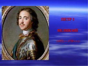 ПЕТР I ВЕЛИКИЙ (1672 — 1725 г.г.)