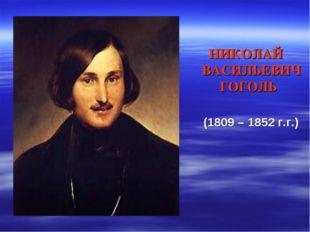 НИКОЛАЙ ВАСИЛЬЕВИЧ ГОГОЛЬ (1809 – 1852 г.г.)