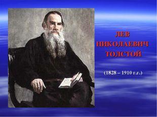 ЛЕВ НИКОЛАЕВИЧ ТОЛСТОЙ (1828 – 1910 г.г.)