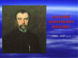 ВАСИЛИЙ ДМИТРИЕВИЧ ПОЛЕНОВ (1844 – 1927 г.г.)